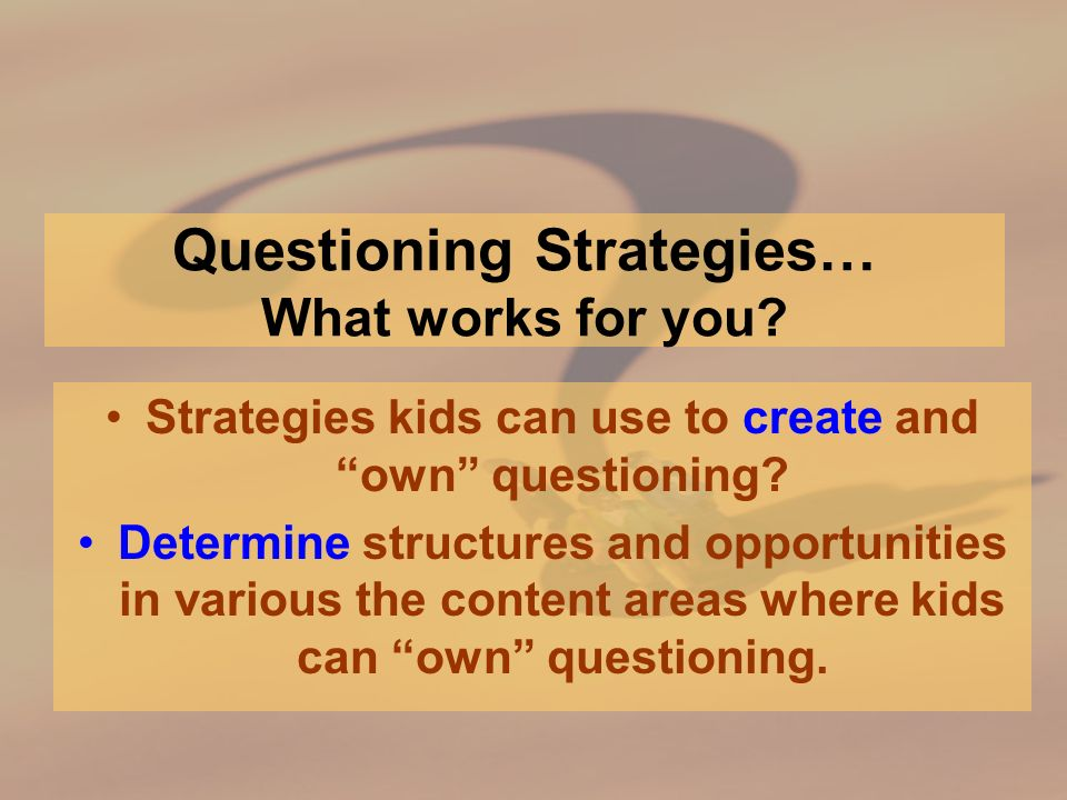 Questioning Strategies… What works for you. Strategies kids can use to create and own questioning.