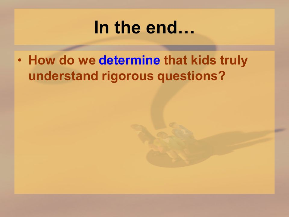 In the end… How do we determine that kids truly understand rigorous questions