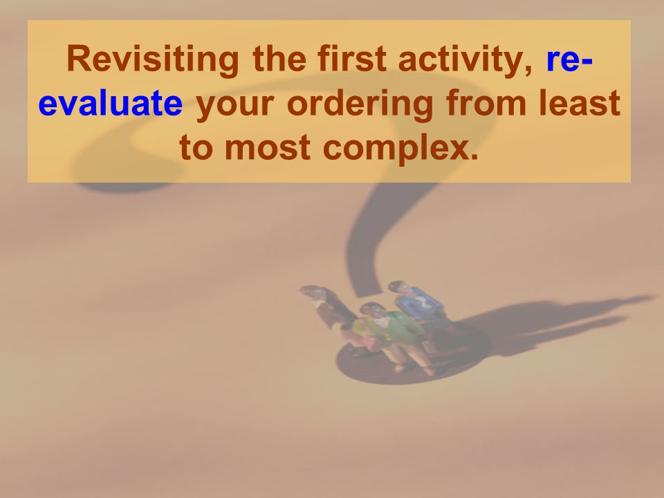 Revisiting the first activity, re- evaluate your ordering from least to most complex.