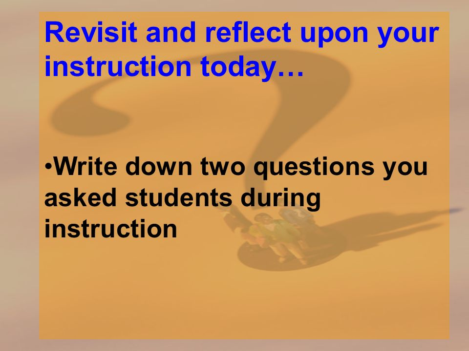 Revisit and reflect upon your instruction today… Write down two questions you asked students during instruction