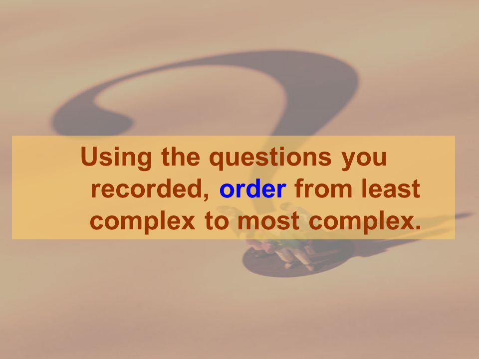 Using the questions you recorded, order from least complex to most complex.