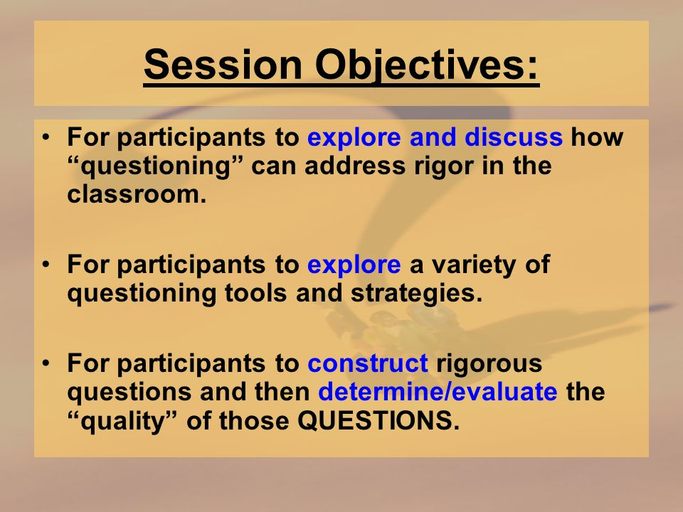 Session Objectives: For participants to explore and discuss how questioning can address rigor in the classroom.