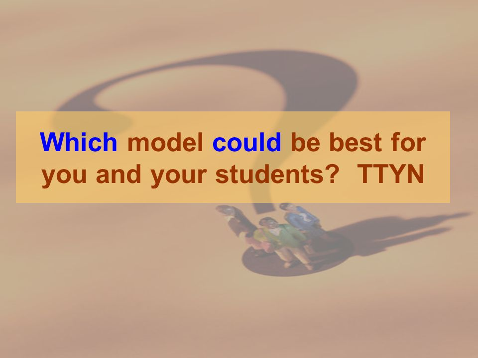 Which model could be best for you and your students TTYN