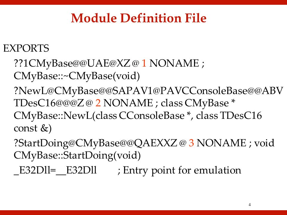 4 1 NONAME ; CMyBase::~CMyBase(void)  @ 2 NONAME ; class CMyBase * CMyBase::NewL(class CConsoleBase *, class TDesC16 const 3 NONAME ; void CMyBase::StartDoing(void) _E32Dll=__E32Dll; Entry point for emulation Module Definition File