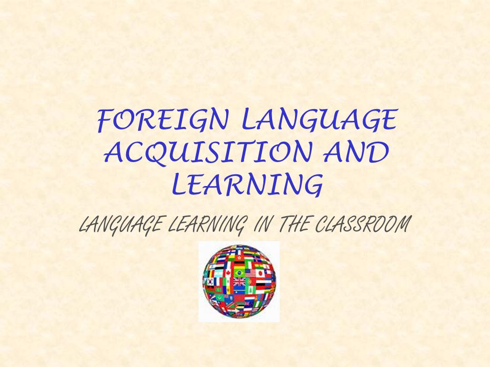 FOREIGN LANGUAGE ACQUISITION AND LEARNING LANGUAGE LEARNING IN THE CLASSROOM