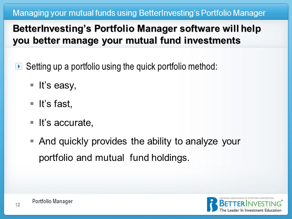 Portfolio Manager Managing your mutual funds using BetterInvestings Portfolio Manager 12 BetterInvestings Portfolio Manager software will help you better manage your mutual fund investments Setting up a portfolio using the quick portfolio method: Its easy, Its fast, Its accurate, And quickly provides the ability to analyze your portfolio and mutual fund holdings.