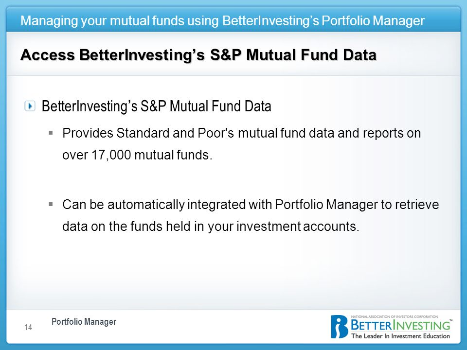Portfolio Manager Managing your mutual funds using BetterInvestings Portfolio Manager 14 Access BetterInvestings S&P Mutual Fund Data BetterInvesting s S&P Mutual Fund Data Provides Standard and Poor s mutual fund data and reports on over 17,000 mutual funds.