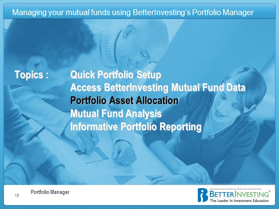 Portfolio Manager Managing your mutual funds using BetterInvestings Portfolio Manager 19 Topics : Quick Portfolio Setup Access BetterInvesting Mutual Fund Data Portfolio Asset Allocation Mutual Fund Analysis Informative Portfolio Reporting Managing your mutual funds using BetterInvestings Portfolio Manager