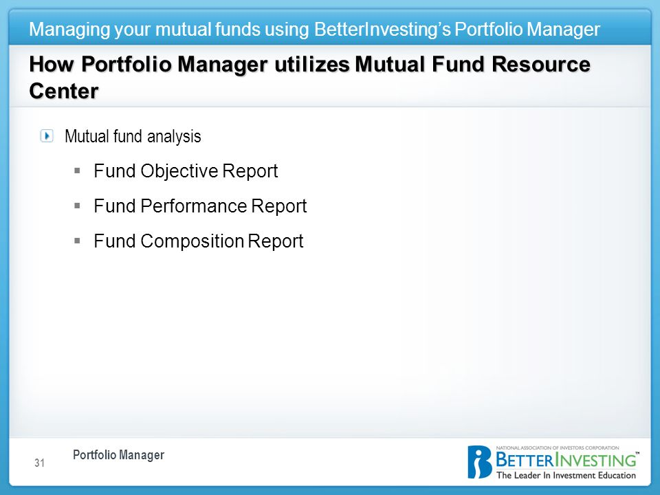 Portfolio Manager Managing your mutual funds using BetterInvestings Portfolio Manager 31 How Portfolio Manager utilizes Mutual Fund Resource Center Mutual fund analysis Fund Objective Report Fund Performance Report Fund Composition Report