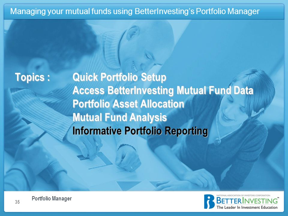 Portfolio Manager Managing your mutual funds using BetterInvestings Portfolio Manager 35 Topics : Quick Portfolio Setup Access BetterInvesting Mutual Fund Data Portfolio Asset Allocation Mutual Fund Analysis Informative Portfolio Reporting Managing your mutual funds using BetterInvestings Portfolio Manager