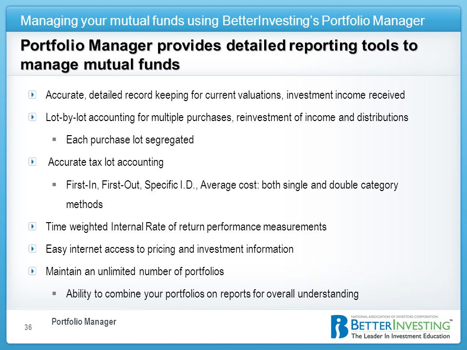 Portfolio Manager Managing your mutual funds using BetterInvestings Portfolio Manager 36 Portfolio Manager provides detailed reporting tools to manage mutual funds Accurate, detailed record keeping for current valuations, investment income received Lot-by-lot accounting for multiple purchases, reinvestment of income and distributions Each purchase lot segregated Accurate tax lot accounting First-In, First-Out, Specific I.D., Average cost: both single and double category methods Time weighted Internal Rate of return performance measurements Easy internet access to pricing and investment information Maintain an unlimited number of portfolios Ability to combine your portfolios on reports for overall understanding