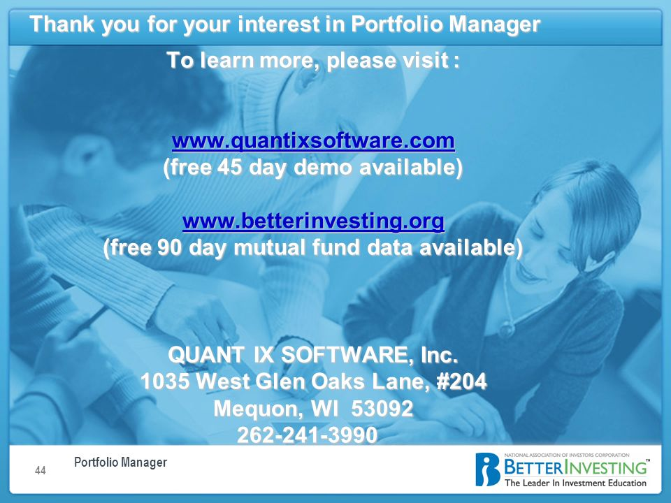 Portfolio Manager Managing your mutual funds using BetterInvestings Portfolio Manager 44 Thank you for your interest in Portfolio Manager To learn more, please visit :   (free 45 day demo available)   (free 90 day mutual fund data available) QUANT IX SOFTWARE, Inc.