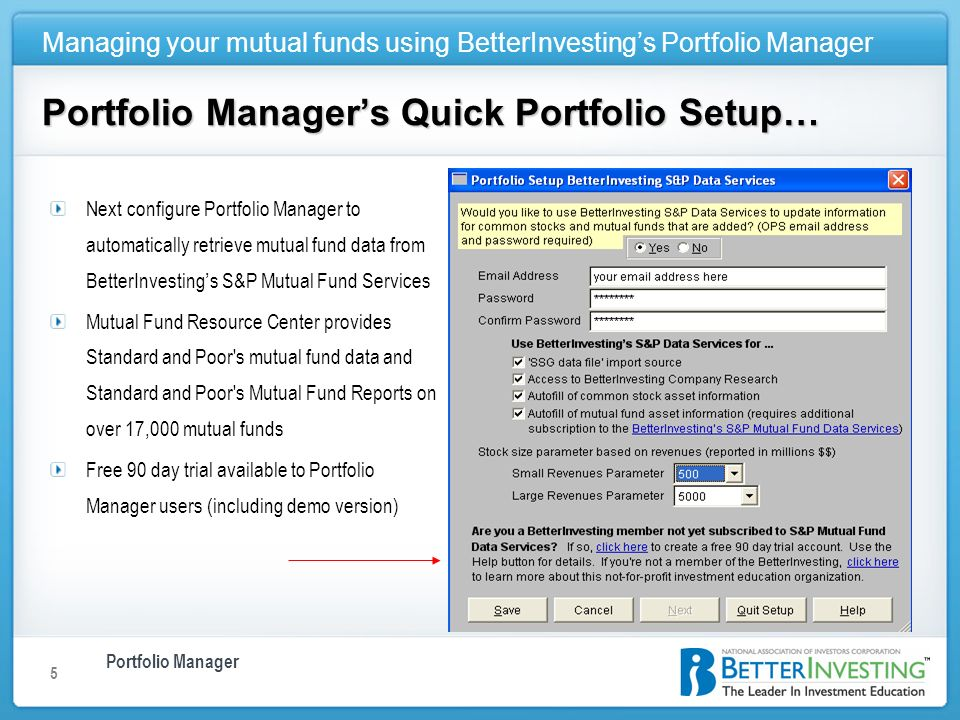 Portfolio Manager Managing your mutual funds using BetterInvestings Portfolio Manager 5 Portfolio Managers Quick Portfolio Setup… Next configure Portfolio Manager to automatically retrieve mutual fund data from BetterInvesting s S&P Mutual Fund Services Mutual Fund Resource Center provides Standard and Poor s mutual fund data and Standard and Poor s Mutual Fund Reports on over 17,000 mutual funds Free 90 day trial available to Portfolio Manager users (including demo version)