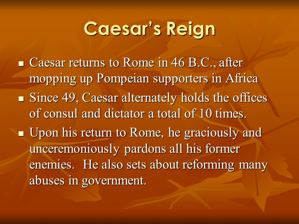Caesars Reign Caesar returns to Rome in 46 B.C., after mopping up Pompeian supporters in Africa Caesar returns to Rome in 46 B.C., after mopping up Pompeian supporters in Africa Since 49, Caesar alternately holds the offices of consul and dictator a total of 10 times.