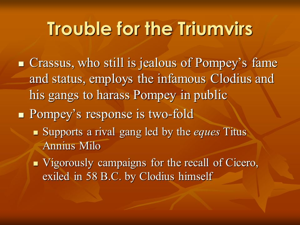 Trouble for the Triumvirs Crassus, who still is jealous of Pompeys fame and status, employs the infamous Clodius and his gangs to harass Pompey in public Crassus, who still is jealous of Pompeys fame and status, employs the infamous Clodius and his gangs to harass Pompey in public Pompeys response is two-fold Pompeys response is two-fold Supports a rival gang led by the eques Titus Annius Milo Supports a rival gang led by the eques Titus Annius Milo Vigorously campaigns for the recall of Cicero, exiled in 58 B.C.