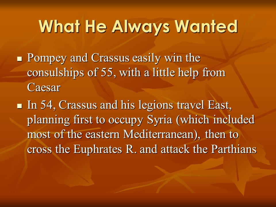 What He Always Wanted Pompey and Crassus easily win the consulships of 55, with a little help from Caesar Pompey and Crassus easily win the consulships of 55, with a little help from Caesar In 54, Crassus and his legions travel East, planning first to occupy Syria (which included most of the eastern Mediterranean), then to cross the Euphrates R.