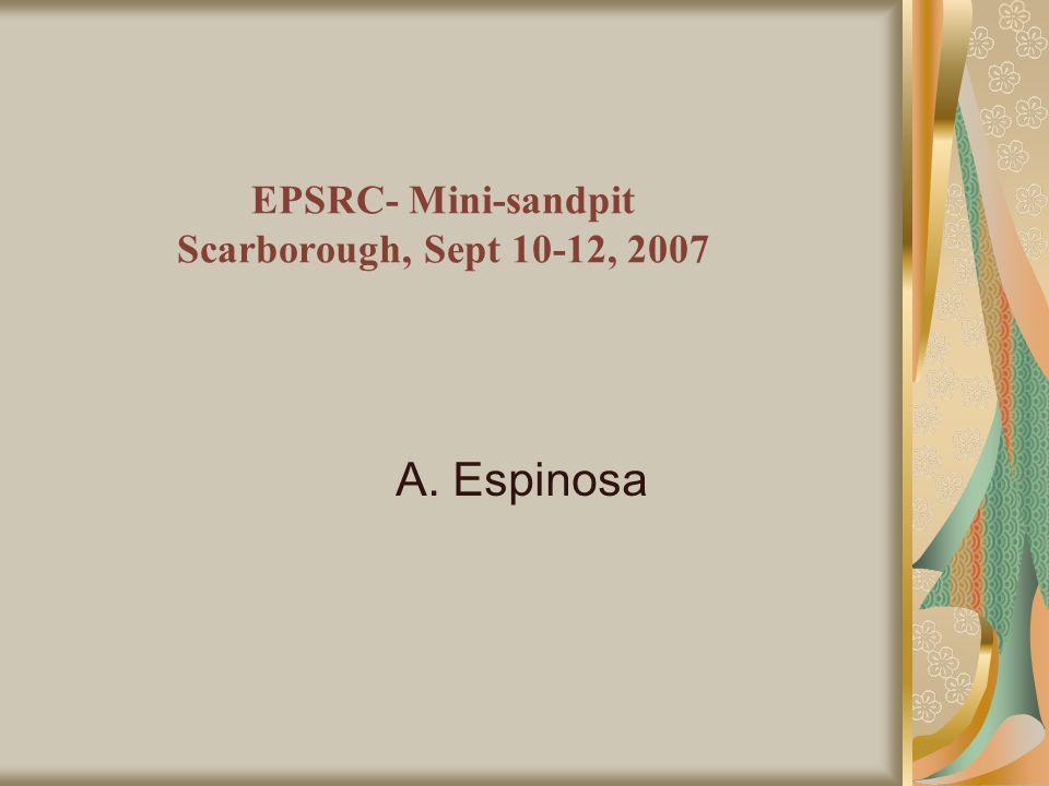 EPSRC- Mini-sandpit Scarborough, Sept 10-12, 2007 A. Espinosa