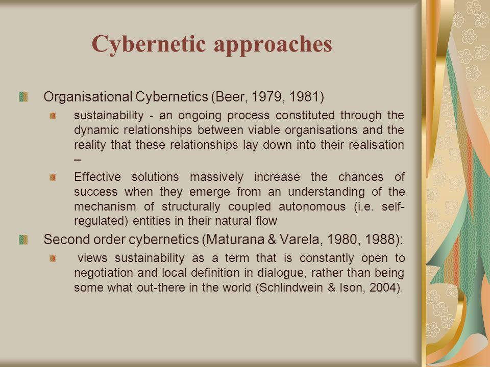 Cybernetic approaches Organisational Cybernetics (Beer, 1979, 1981) sustainability - an ongoing process constituted through the dynamic relationships between viable organisations and the reality that these relationships lay down into their realisation – Effective solutions massively increase the chances of success when they emerge from an understanding of the mechanism of structurally coupled autonomous (i.e.
