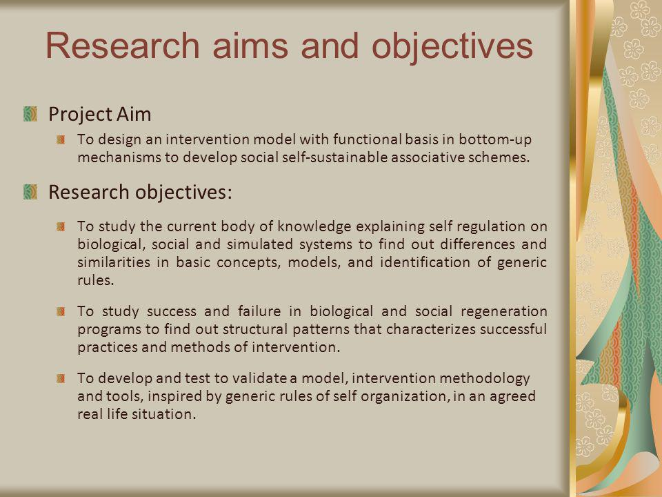 Research aims and objectives Project Aim To design an intervention model with functional basis in bottom-up mechanisms to develop social self-sustainable associative schemes.