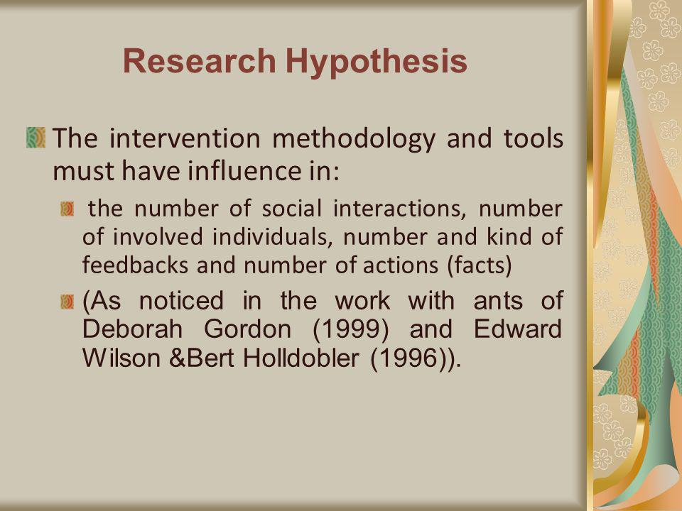 Research Hypothesis The intervention methodology and tools must have influence in: the number of social interactions, number of involved individuals, number and kind of feedbacks and number of actions (facts) (As noticed in the work with ants of Deborah Gordon (1999) and Edward Wilson &Bert Holldobler (1996)).
