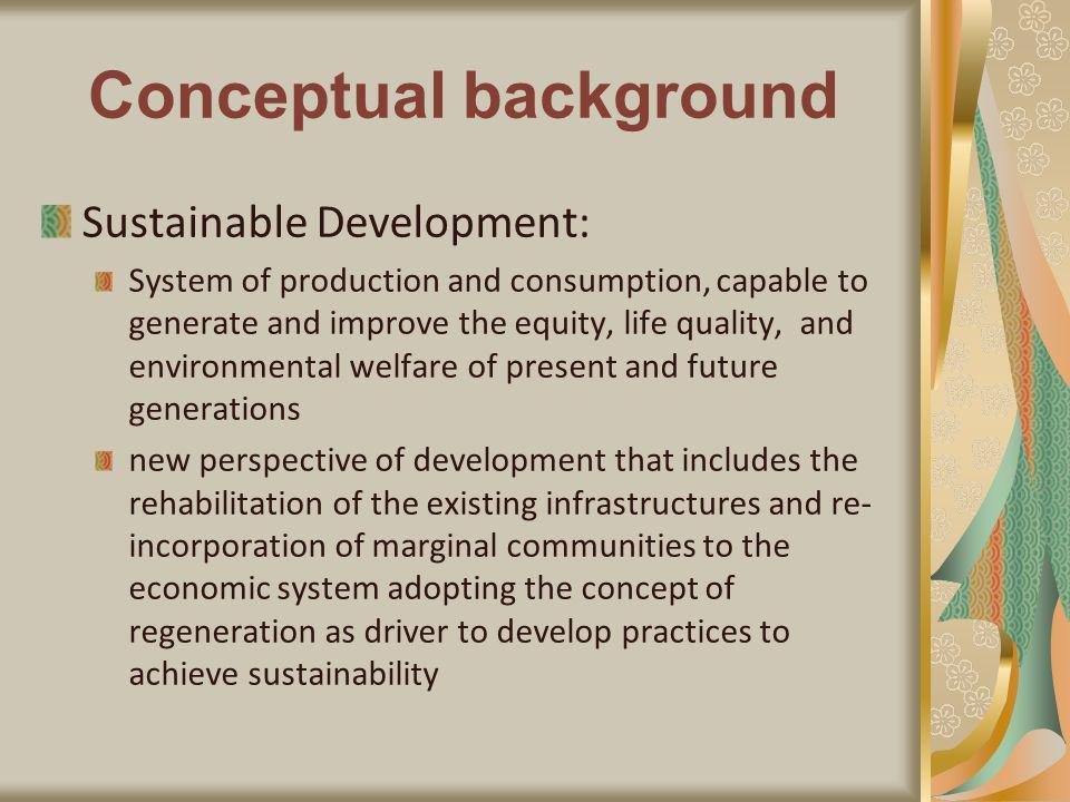 Conceptual background Sustainable Development: System of production and consumption, capable to generate and improve the equity, life quality, and environmental welfare of present and future generations new perspective of development that includes the rehabilitation of the existing infrastructures and re- incorporation of marginal communities to the economic system adopting the concept of regeneration as driver to develop practices to achieve sustainability
