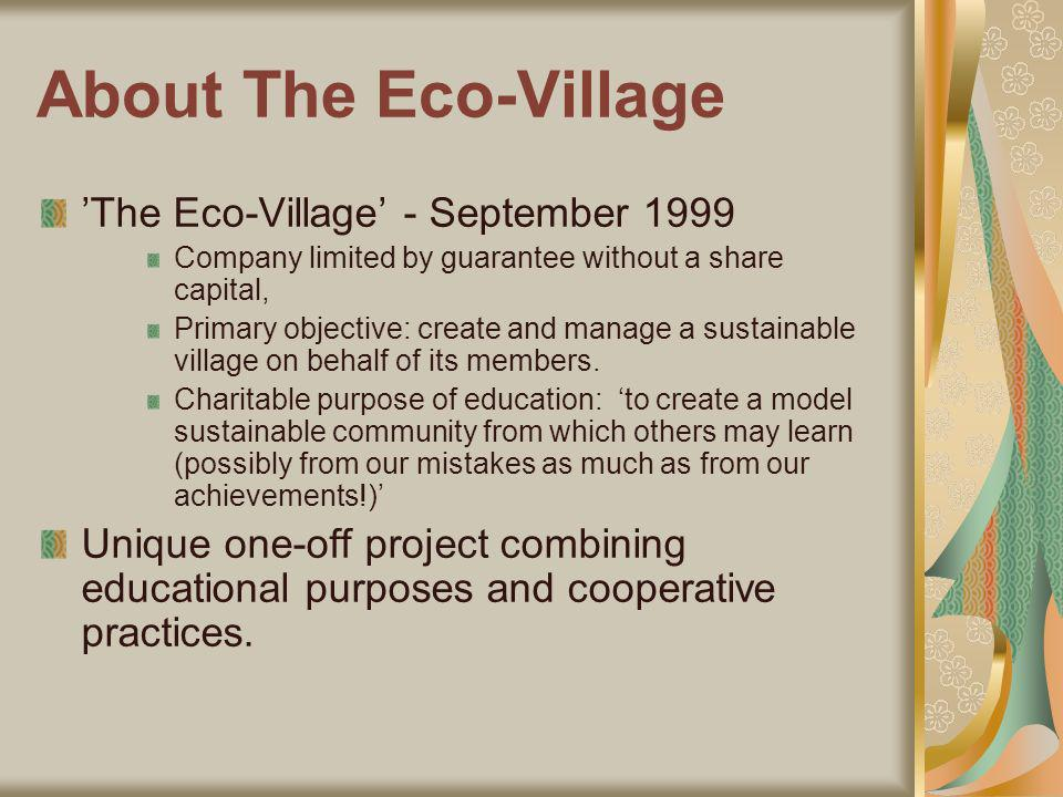 About The Eco-Village The Eco-Village - September 1999 Company limited by guarantee without a share capital, Primary objective: create and manage a sustainable village on behalf of its members.