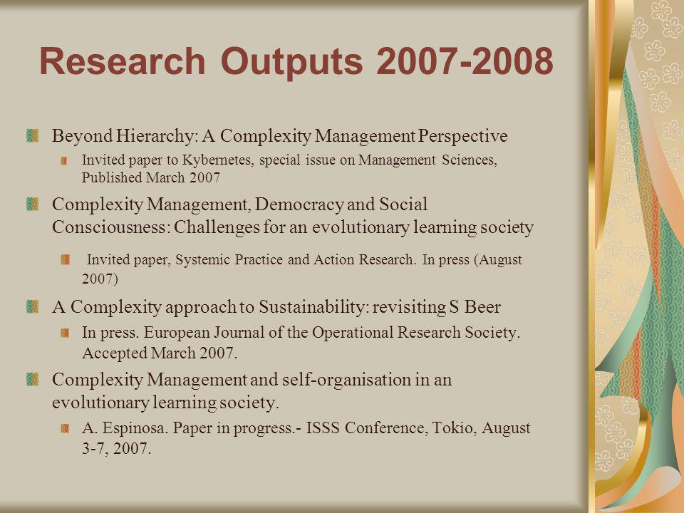 Research Outputs Beyond Hierarchy: A Complexity Management Perspective Invited paper to Kybernetes, special issue on Management Sciences, Published March 2007 Complexity Management, Democracy and Social Consciousness: Challenges for an evolutionary learning society Invited paper, Systemic Practice and Action Research.