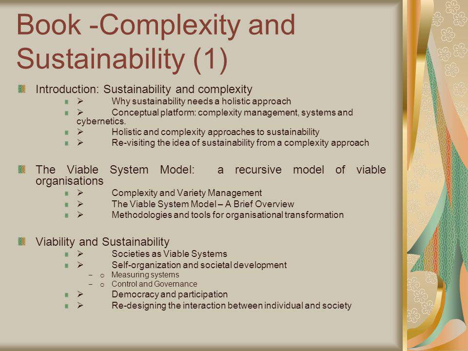 Book -Complexity and Sustainability (1) Introduction: Sustainability and complexity Why sustainability needs a holistic approach Conceptual platform: complexity management, systems and cybernetics.