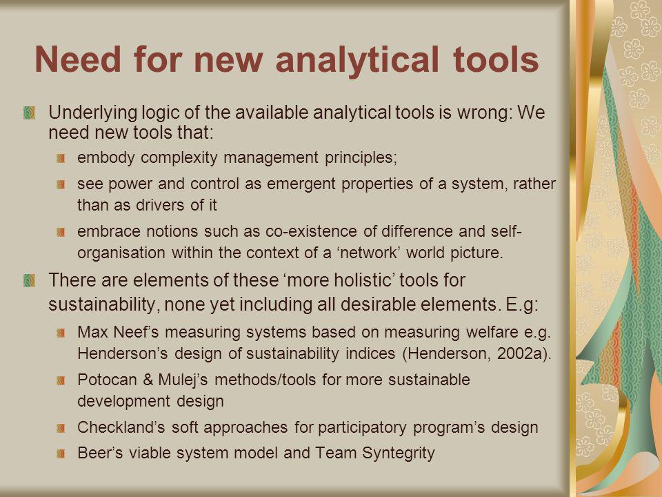 Need for new analytical tools Underlying logic of the available analytical tools is wrong: We need new tools that: embody complexity management principles; see power and control as emergent properties of a system, rather than as drivers of it embrace notions such as co-existence of difference and self- organisation within the context of a network world picture.