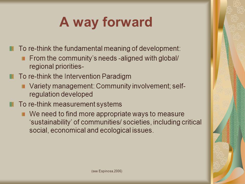 (see Espinosa,2006) A way forward To re-think the fundamental meaning of development: From the communitys needs -aligned with global/ regional priorities- To re-think the Intervention Paradigm Variety management: Community involvement; self- regulation developed To re-think measurement systems We need to find more appropriate ways to measure sustainability of communities/ societies, including critical social, economical and ecological issues.