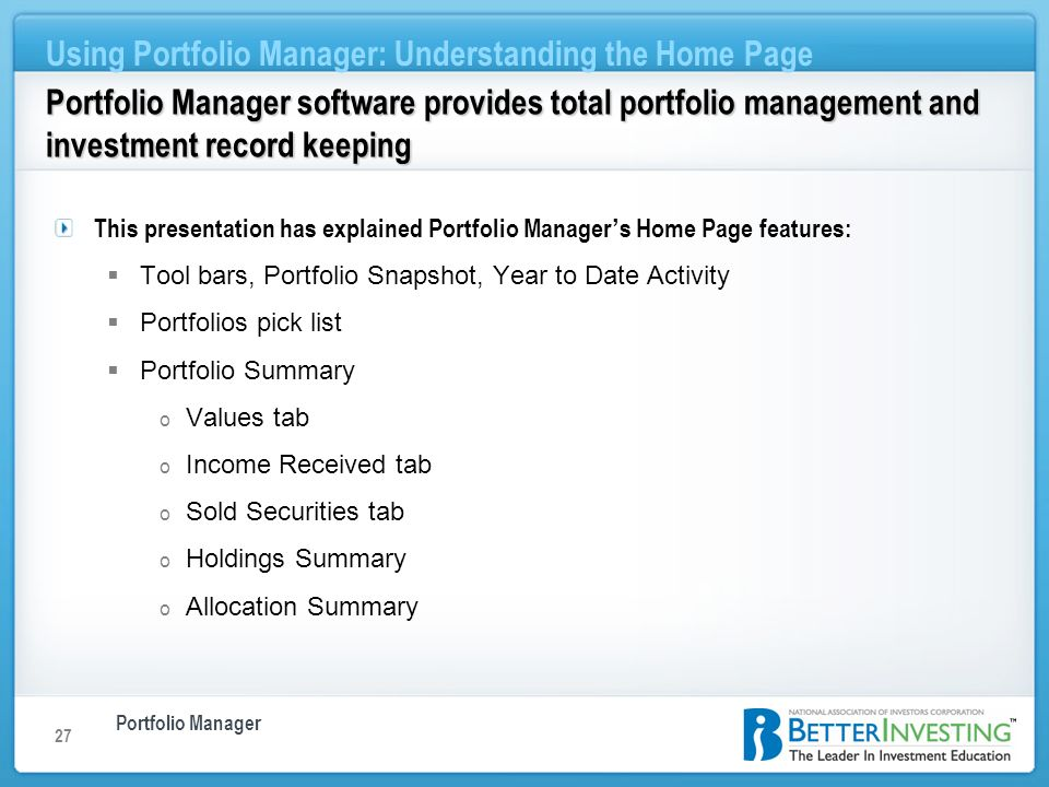 Portfolio Manager Using Portfolio Manager: Understanding the Home Page 27 Portfolio Manager software provides total portfolio management and investment record keeping This presentation has explained Portfolio Manager s Home Page features: Tool bars, Portfolio Snapshot, Year to Date Activity Portfolios pick list Portfolio Summary o Values tab o Income Received tab o Sold Securities tab o Holdings Summary o Allocation Summary