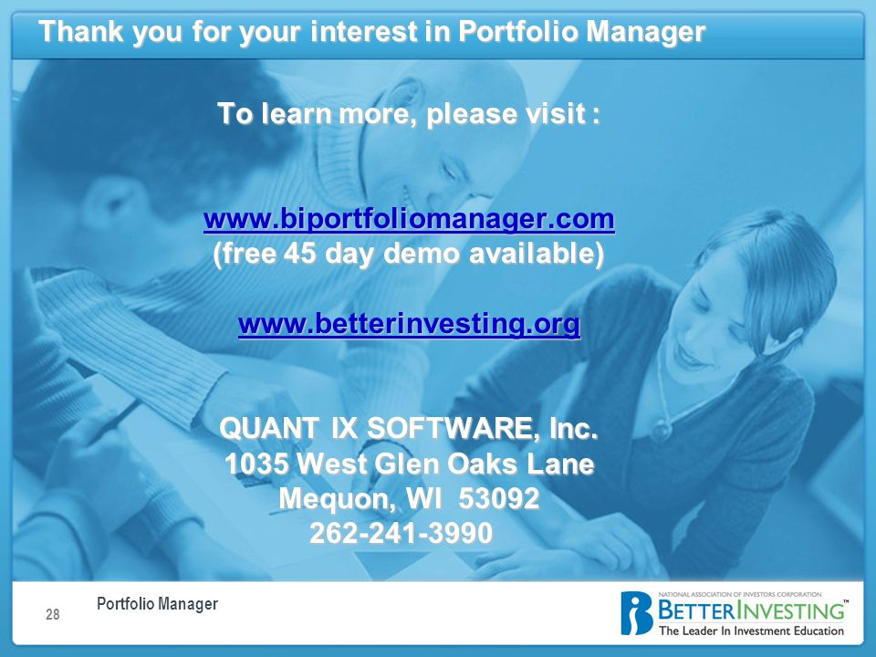 Portfolio Manager Using Portfolio Manager: Understanding the Home Page 28 Thank you for your interest in Portfolio Manager To learn more, please visit :   (free 45 day demo available)   QUANT IX SOFTWARE, Inc.
