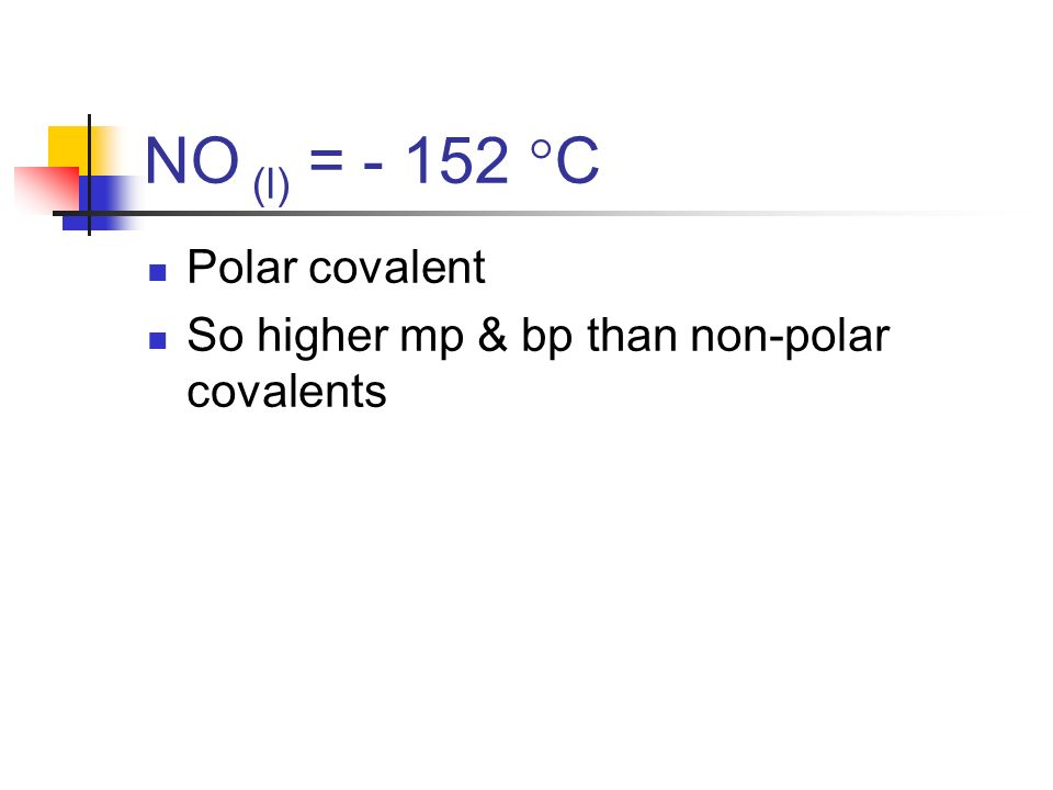NO (l) = - 152 C Polar covalent So higher mp & bp than non-polar covalents