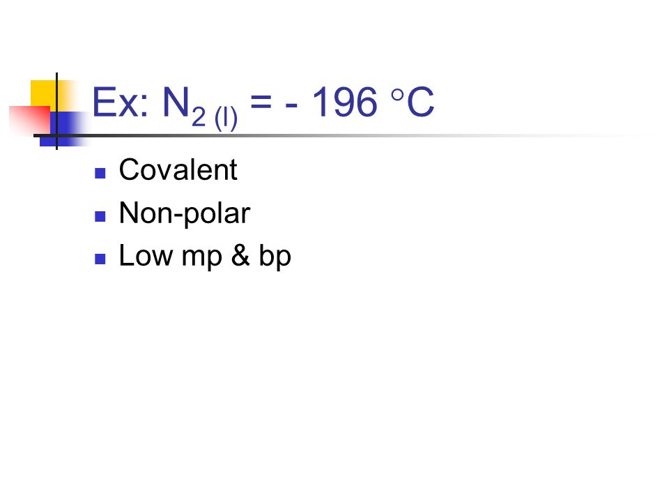 Ex: N 2 (l) = - 196 C Covalent Non-polar Low mp & bp
