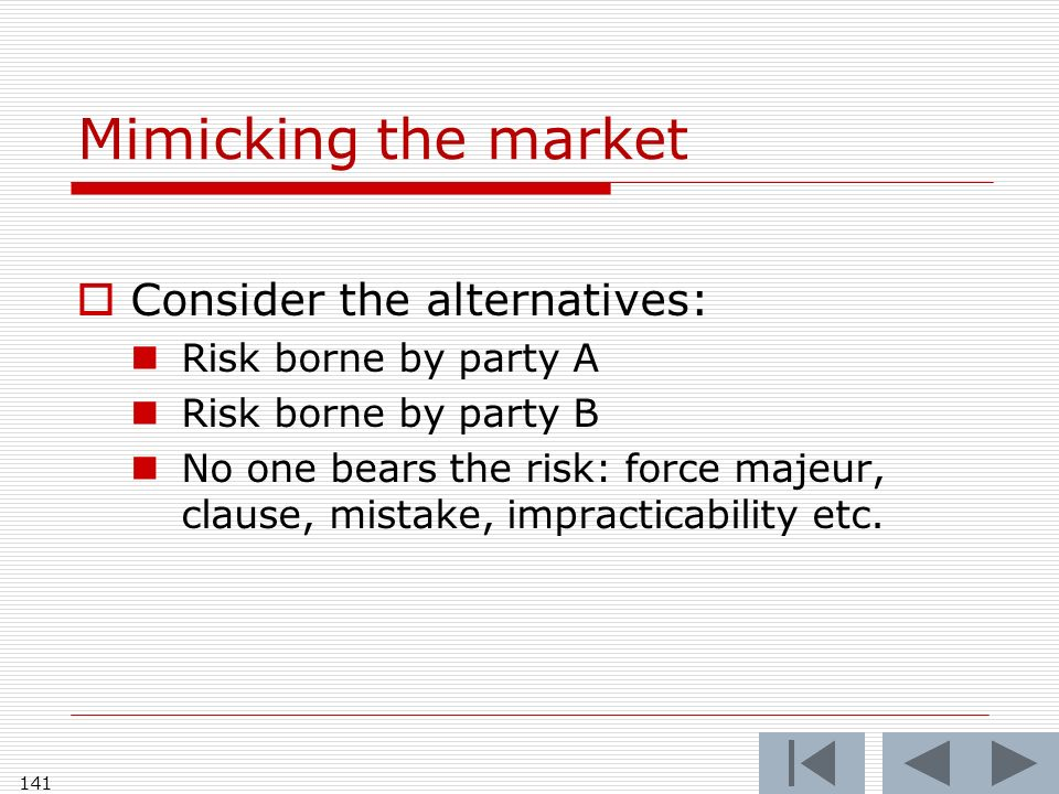 Mimicking the market Consider the alternatives: Risk borne by party A Risk borne by party B No one bears the risk: force majeur, clause, mistake, impracticability etc.