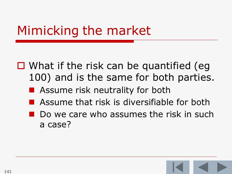 Mimicking the market What if the risk can be quantified (eg 100) and is the same for both parties.