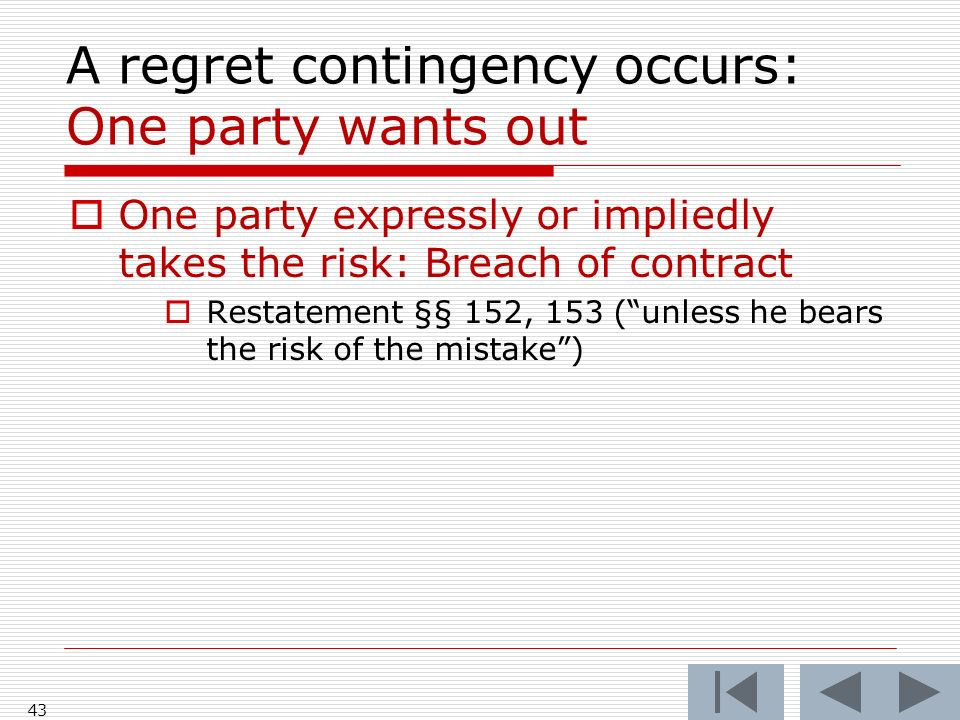 A regret contingency occurs: One party wants out One party expressly or impliedly takes the risk: Breach of contract Restatement §§ 152, 153 (unless he bears the risk of the mistake) 43