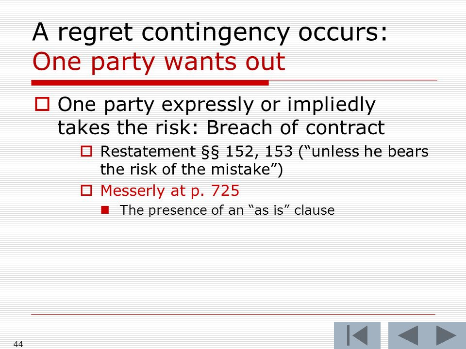 A regret contingency occurs: One party wants out One party expressly or impliedly takes the risk: Breach of contract Restatement §§ 152, 153 (unless he bears the risk of the mistake) Messerly at p.