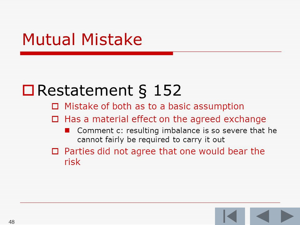 Mutual Mistake Restatement § 152 Mistake of both as to a basic assumption Has a material effect on the agreed exchange Comment c: resulting imbalance is so severe that he cannot fairly be required to carry it out Parties did not agree that one would bear the risk 48