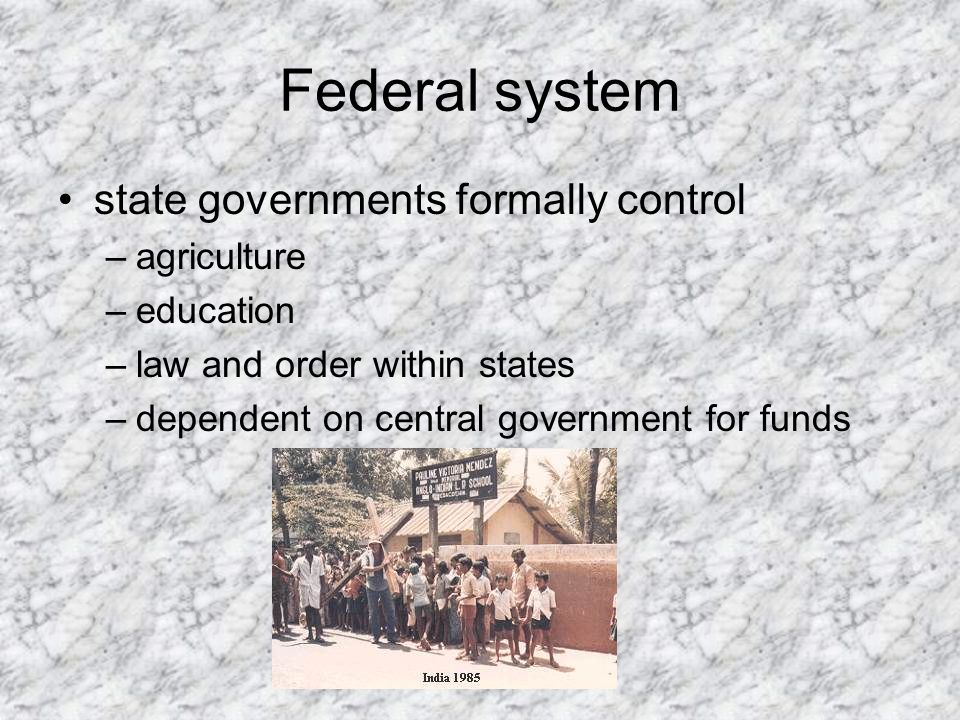 Federal system state governments formally control –agriculture –education –law and order within states –dependent on central government for funds