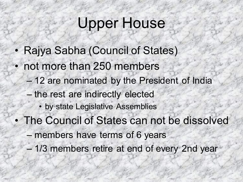 Upper House Rajya Sabha (Council of States) not more than 250 members –12 are nominated by the President of India –the rest are indirectly elected by state Legislative Assemblies The Council of States can not be dissolved –members have terms of 6 years –1/3 members retire at end of every 2nd year