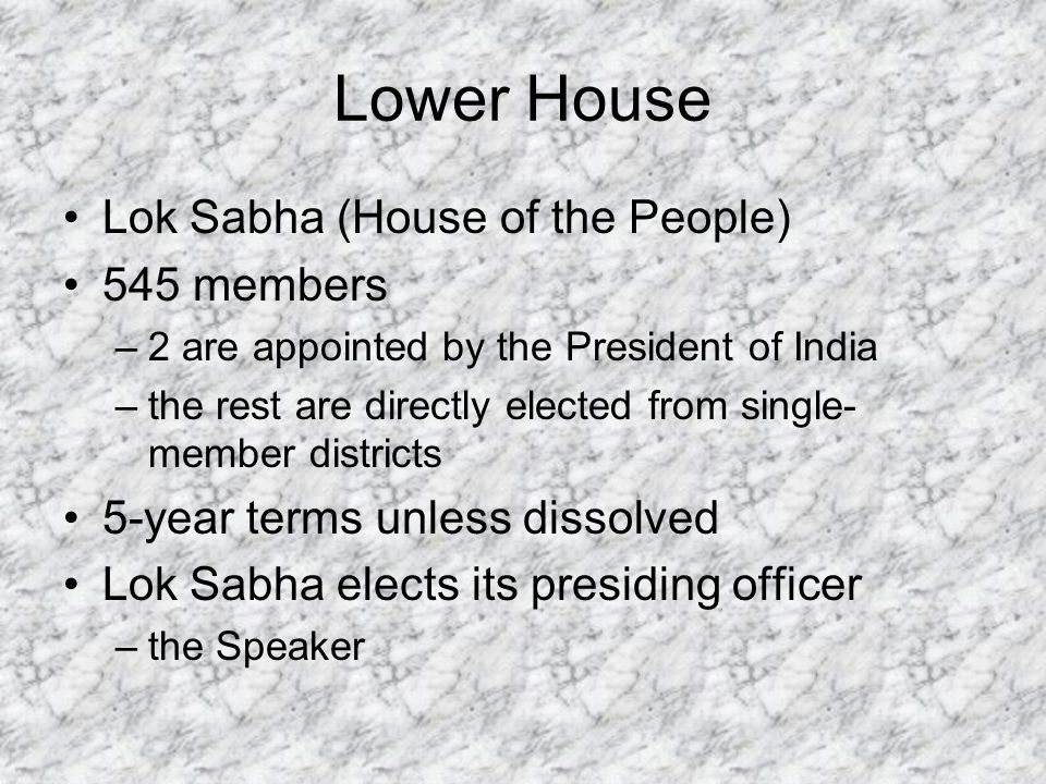 Lower House Lok Sabha (House of the People) 545 members –2 are appointed by the President of India –the rest are directly elected from single- member districts 5-year terms unless dissolved Lok Sabha elects its presiding officer –the Speaker