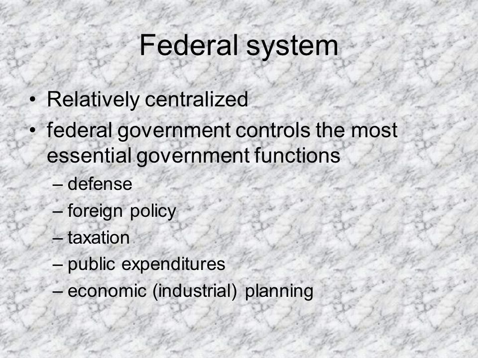 Federal system Relatively centralized federal government controls the most essential government functions –defense –foreign policy –taxation –public expenditures –economic (industrial) planning