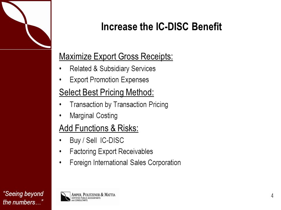 Seeing beyond the numbers… Increase the IC-DISC Benefit Maximize Export Gross Receipts: Related & Subsidiary Services Export Promotion Expenses Select Best Pricing Method: Transaction by Transaction Pricing Marginal Costing Add Functions & Risks: Buy / Sell IC-DISC Factoring Export Receivables Foreign International Sales Corporation 4
