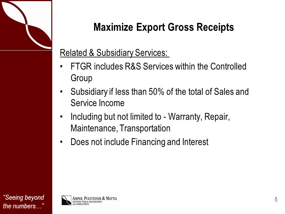 Seeing beyond the numbers… Maximize Export Gross Receipts Related & Subsidiary Services: FTGR includes R&S Services within the Controlled Group Subsidiary if less than 50% of the total of Sales and Service Income Including but not limited to - Warranty, Repair, Maintenance, Transportation Does not include Financing and Interest 5