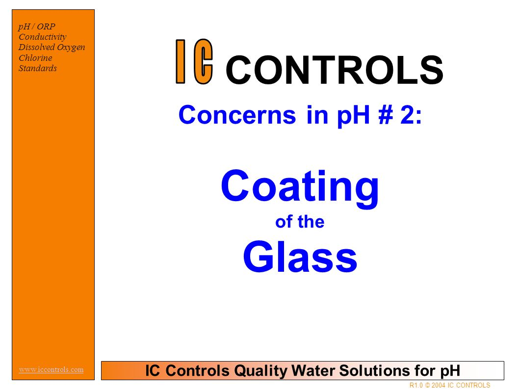 IC Controls Quality Water Solutions for pH   pH / ORP Conductivity Dissolved Oxygen Chlorine Standards R1.0 © 2004 IC CONTROLS Concerns in pH # 2: Coating of the Glass CONTROLS
