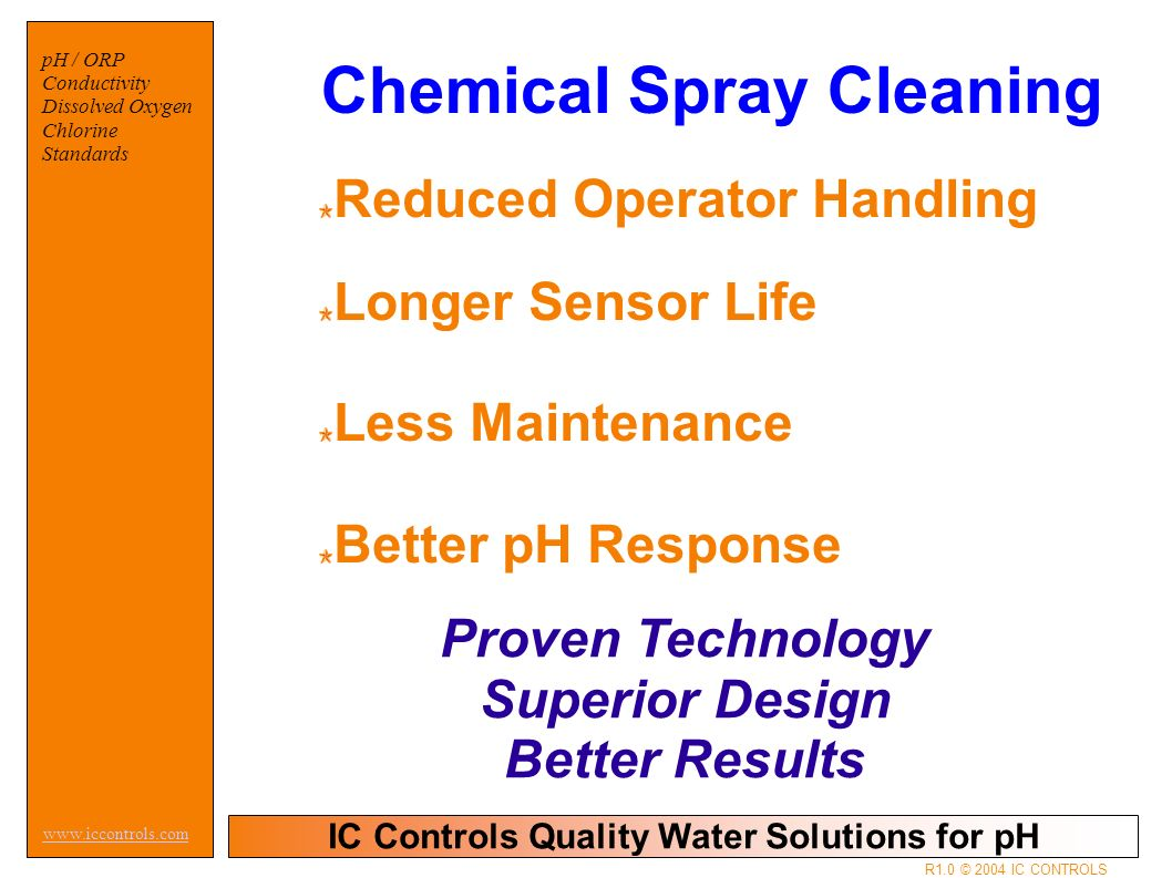 IC Controls Quality Water Solutions for pH   pH / ORP Conductivity Dissolved Oxygen Chlorine Standards R1.0 © 2004 IC CONTROLS Reduced Operator Handling Longer Sensor Life Less Maintenance Better pH Response Chemical Spray Cleaning Proven Technology Superior Design Better Results