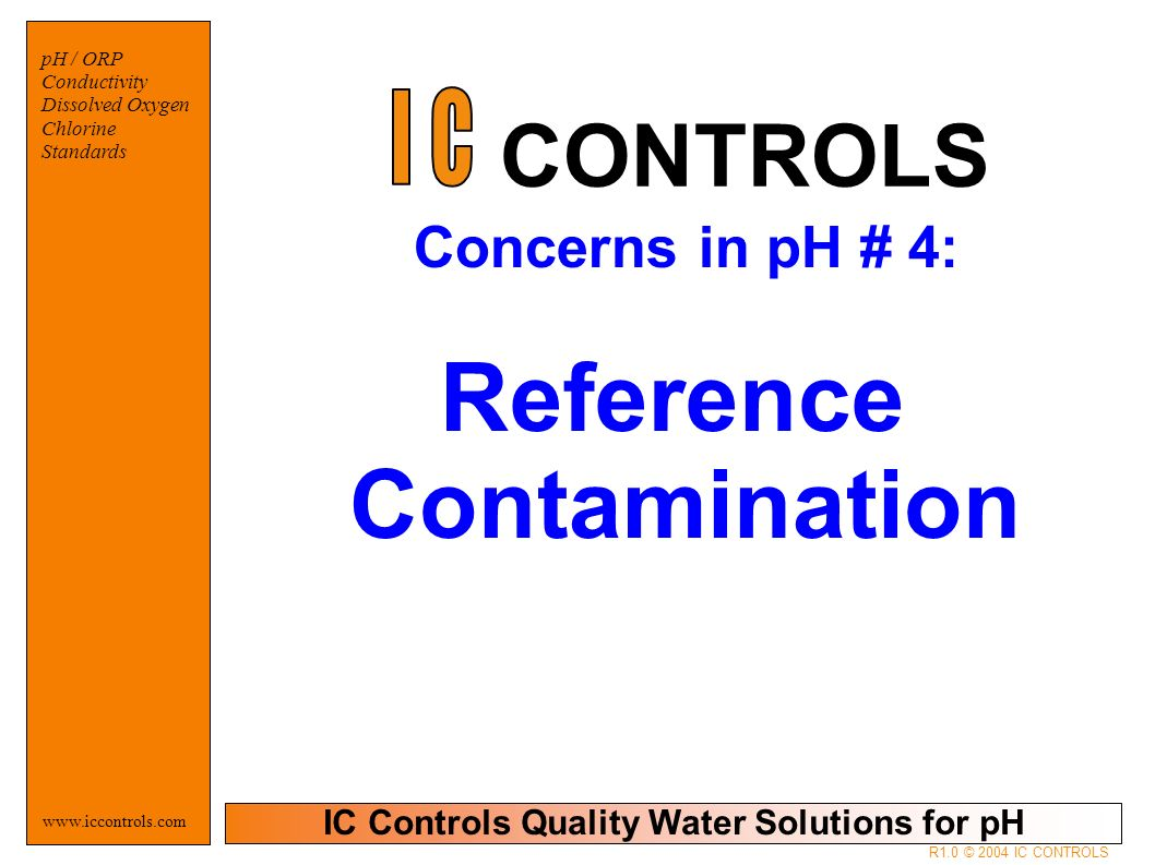 IC Controls Quality Water Solutions for pH   pH / ORP Conductivity Dissolved Oxygen Chlorine Standards R1.0 © 2004 IC CONTROLS Concerns in pH # 4: Reference Contamination CONTROLS