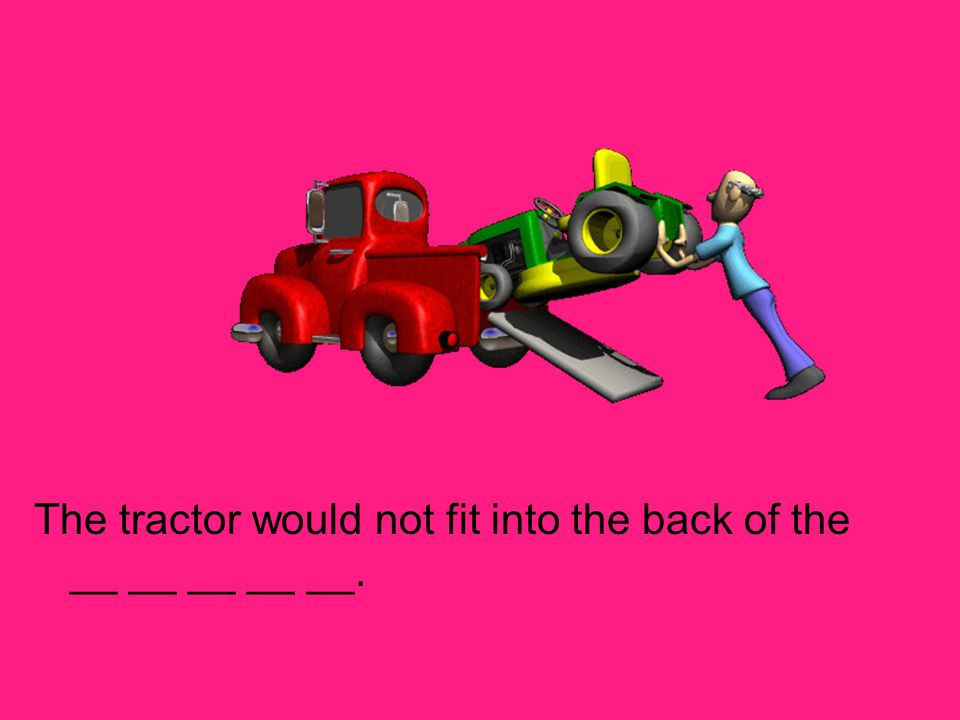The tractor would not fit into the back of the __ __ __ __ __.