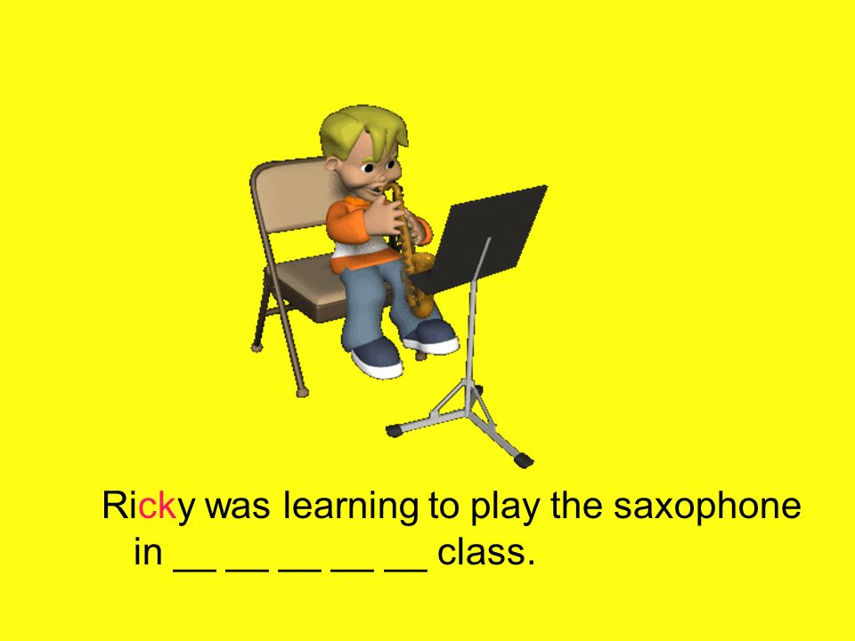 Ricky was learning to play the saxophone in __ __ __ __ __ class.